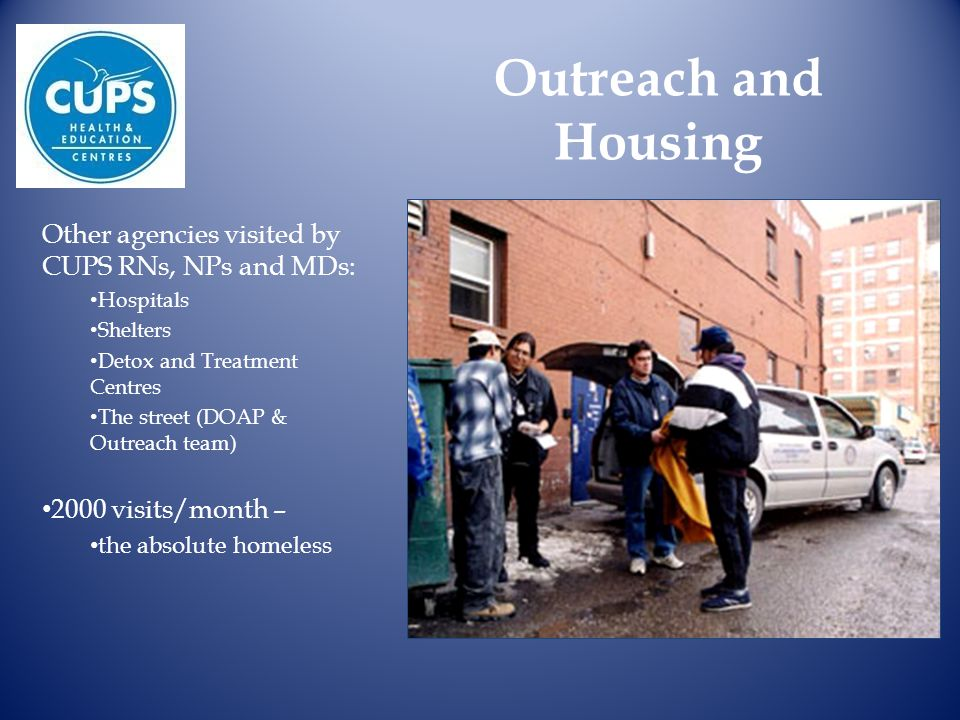 Outreach and Housing Other agencies visited by CUPS RNs, NPs and MDs: Hospitals Shelters Detox and Treatment Centres The street (DOAP & Outreach team)
