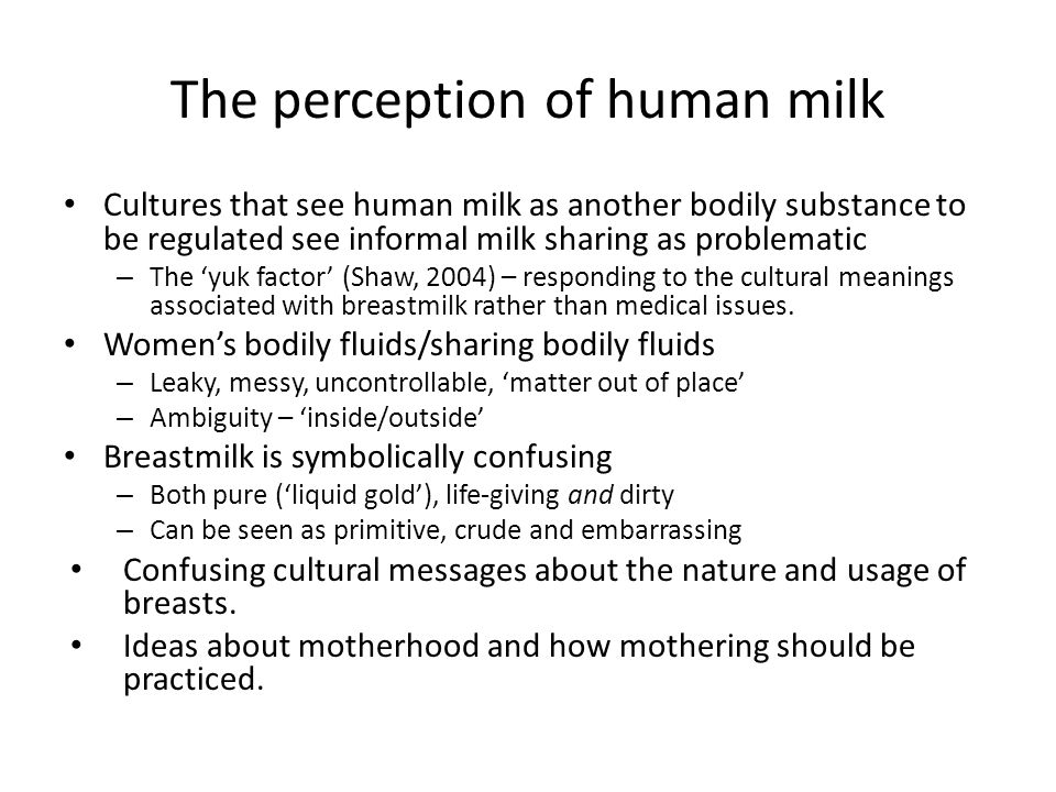 The perception of human milk Cultures that see human milk as another bodily substance to be regulated see informal milk sharing as problematic – The 'yuk factor' (Shaw, 2004) – responding to the cultural meanings associated with breastmilk rather than medical issues.