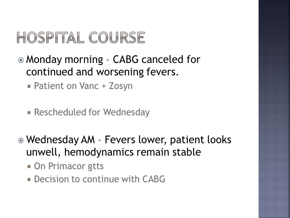  Monday morning – CABG canceled for continued and worsening fevers.  Patient on Vanc + Zosyn  Rescheduled for Wednesday  Wednesday AM – Fevers low