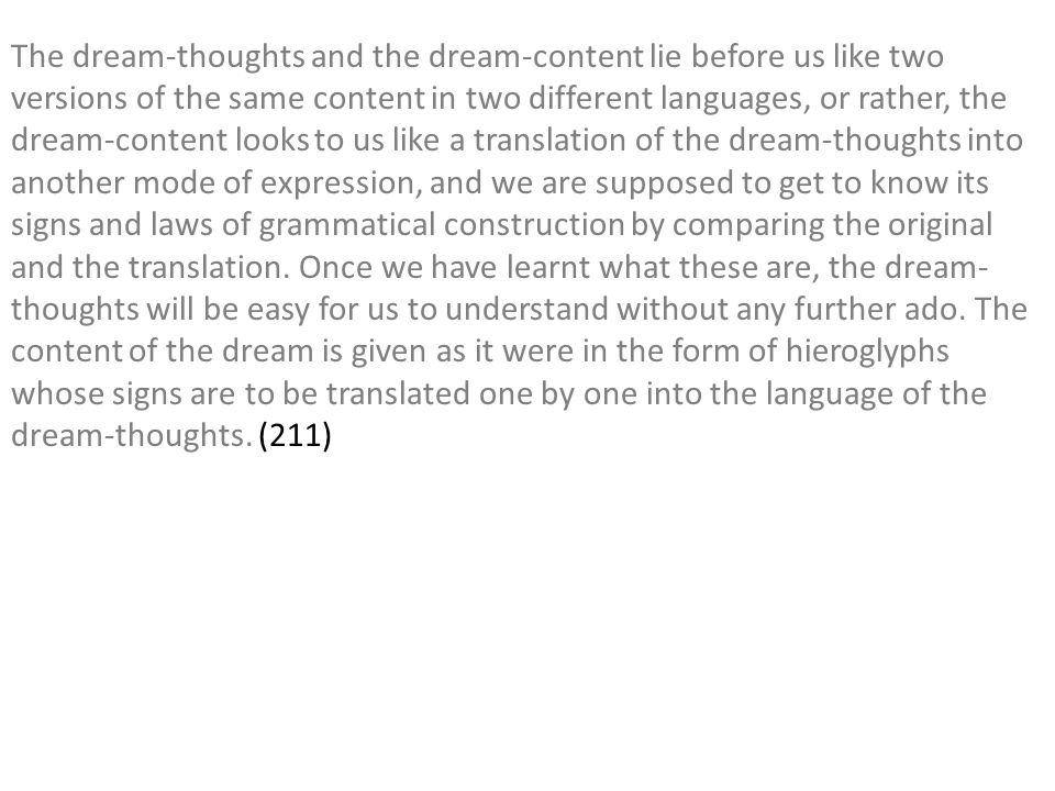 The dream-thoughts and the dream-content lie before us like two versions of the same content in two different languages, or rather, the dream-content looks to us like a translation of the dream-thoughts into another mode of expression, and we are supposed to get to know its signs and laws of grammatical construction by comparing the original and the translation.