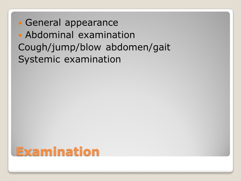 Examination General appearance Abdominal examination Cough/jump/blow abdomen/gait Systemic examination