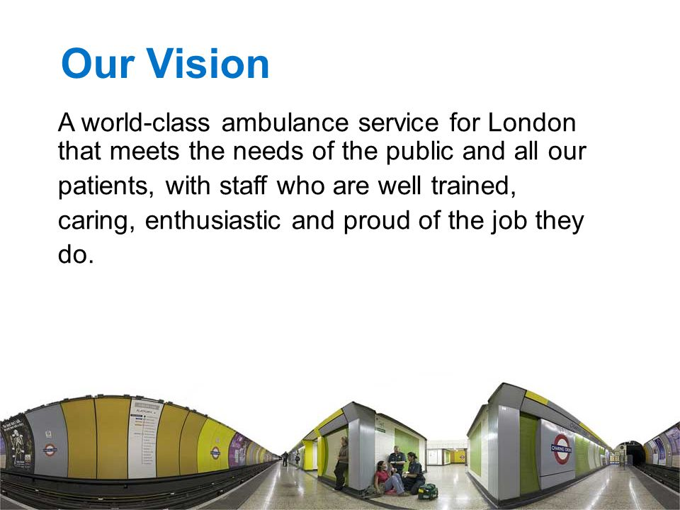 Our Vision A world-class ambulance service for London that meets the needs of the public and all our patients, with staff who are well trained, caring, enthusiastic and proud of the job they do.