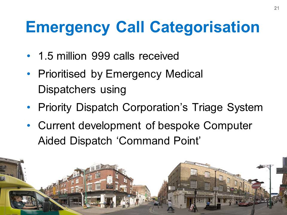 21 Emergency Call Categorisation 1.5 million 999 calls received Prioritised by Emergency Medical Dispatchers using Priority Dispatch Corporation's Triage System Current development of bespoke Computer Aided Dispatch 'Command Point'