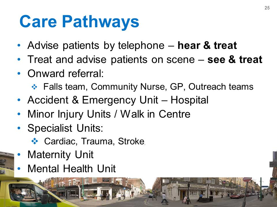 25 Care Pathways Advise patients by telephone – hear & treat Treat and advise patients on scene – see & treat Onward referral:  Falls team, Community Nurse, GP, Outreach teams Accident & Emergency Unit – Hospital Minor Injury Units / Walk in Centre Specialist Units:  Cardiac, Trauma, Stroke, Maternity Unit Mental Health Unit