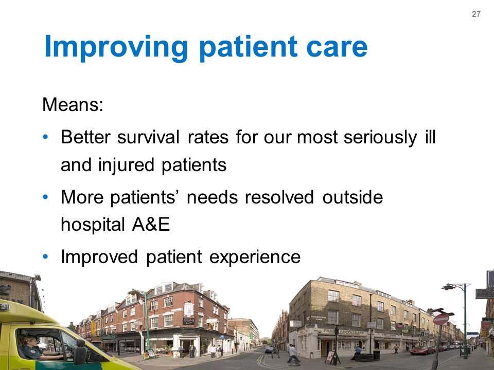 27 Improving patient care Means: Better survival rates for our most seriously ill and injured patients More patients' needs resolved outside hospital A&E Improved patient experience