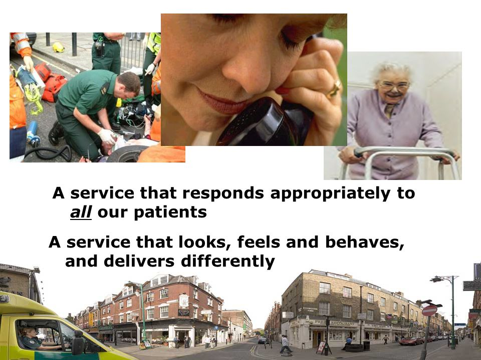 56 A service that responds appropriately to all our patients A service that looks, feels and behaves, and delivers differently