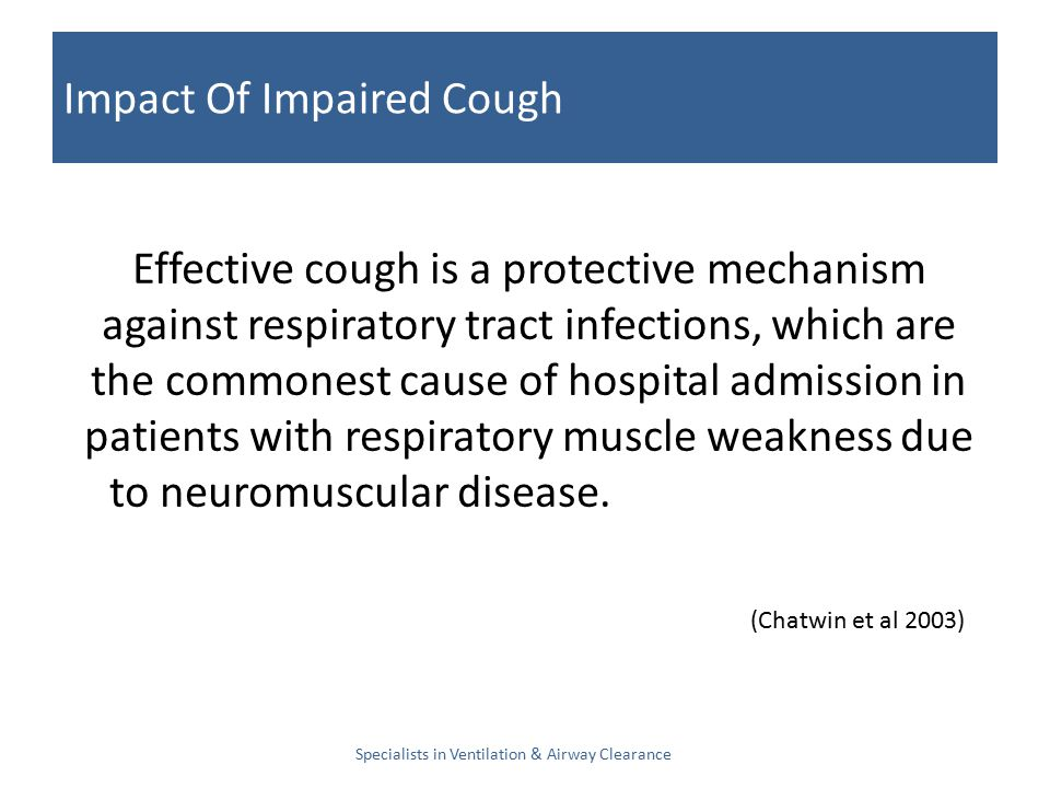 Impact Of Impaired Cough Specialists in Ventilation & Airway Clearance Effective cough is a protective mechanism against respiratory tract infections, which are the commonest cause of hospital admission in patients with respiratory muscle weakness due to neuromuscular disease.