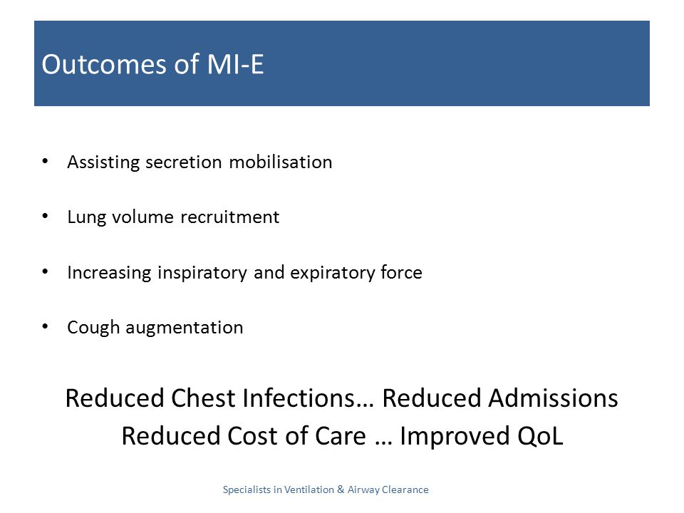 Outcomes of MI-E Assisting secretion mobilisation Lung volume recruitment Increasing inspiratory and expiratory force Cough augmentation Reduced Chest Infections… Reduced Admissions Reduced Cost of Care … Improved QoL Specialists in Ventilation & Airway Clearance