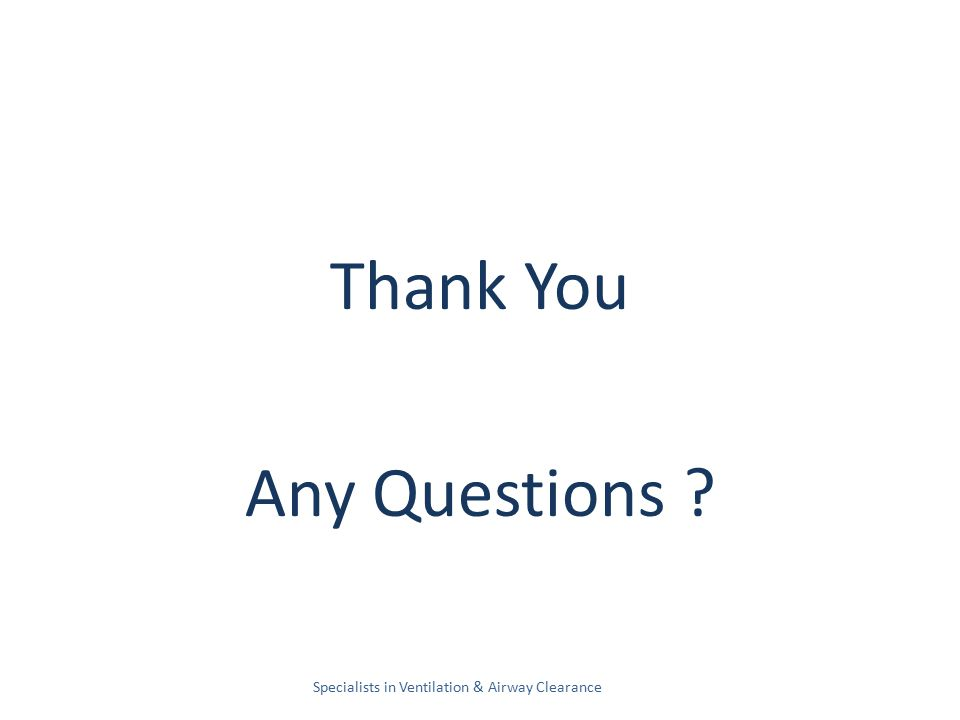 Thank You Any Questions Specialists in Ventilation & Airway Clearance