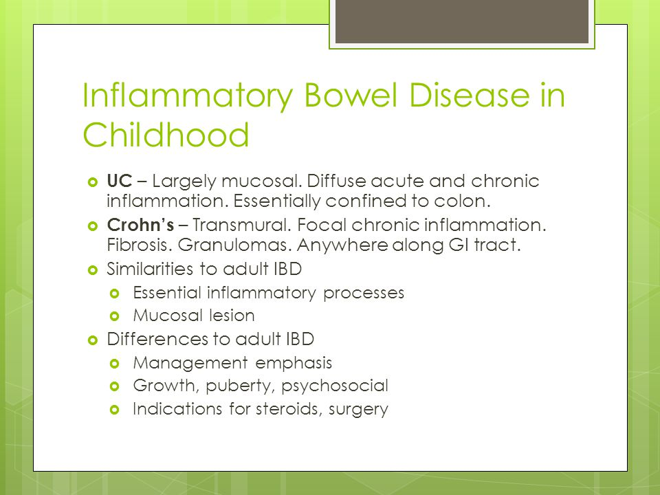 Inflammatory Bowel Disease in Childhood  UC – Largely mucosal. Diffuse acute and chronic inflammation. Essentially confined to colon.  Crohn's – Tra
