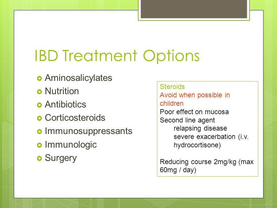 IBD Treatment Options  Aminosalicylates  Nutrition  Antibiotics  Corticosteroids  Immunosuppressants  Immunologic  Surgery Steroids Avoid when possible in children Poor effect on mucosa Second line agent relapsing disease severe exacerbation (i.v.