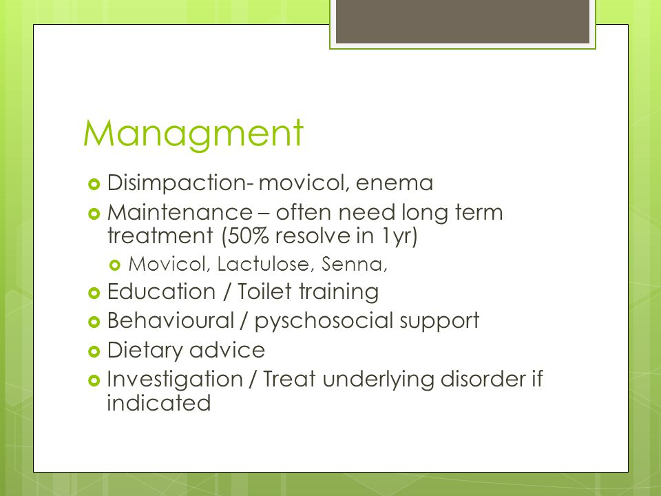 Managment  Disimpaction- movicol, enema  Maintenance – often need long term treatment (50% resolve in 1yr)  Movicol, Lactulose, Senna,  Education / Toilet training  Behavioural / pyschosocial support  Dietary advice  Investigation / Treat underlying disorder if indicated
