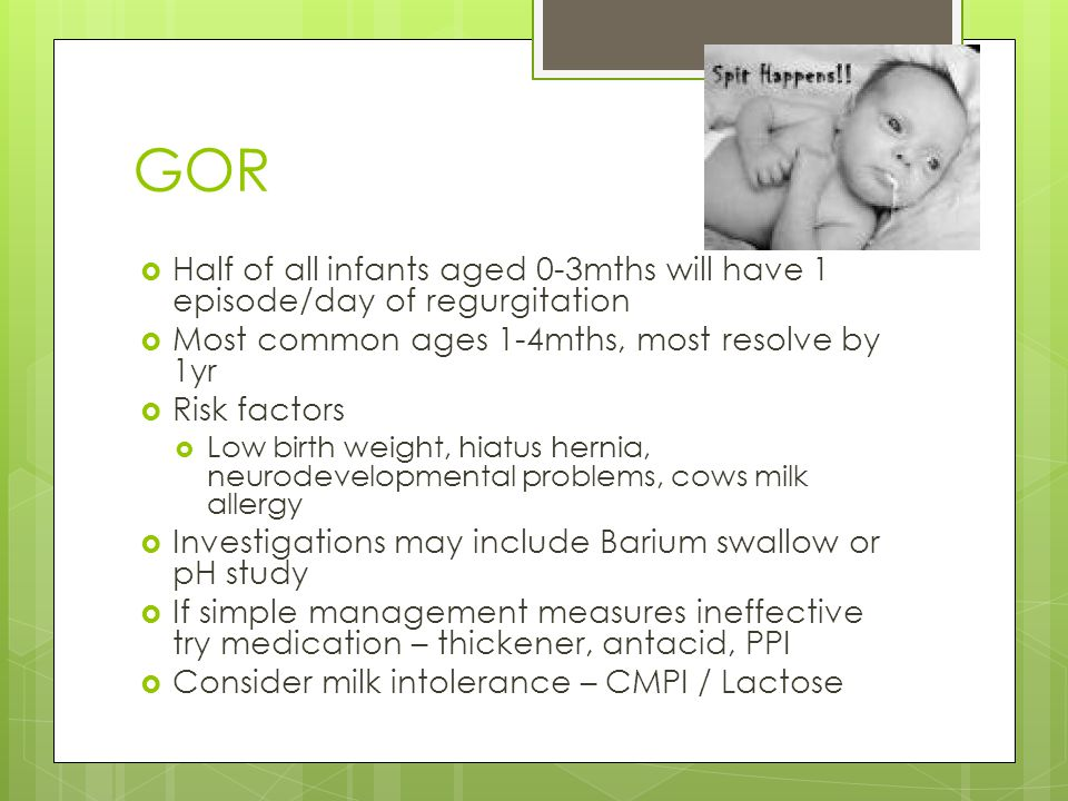 GOR  Half of all infants aged 0-3mths will have 1 episode/day of regurgitation  Most common ages 1-4mths, most resolve by 1yr  Risk factors  Low birth weight, hiatus hernia, neurodevelopmental problems, cows milk allergy  Investigations may include Barium swallow or pH study  If simple management measures ineffective try medication – thickener, antacid, PPI  Consider milk intolerance – CMPI / Lactose