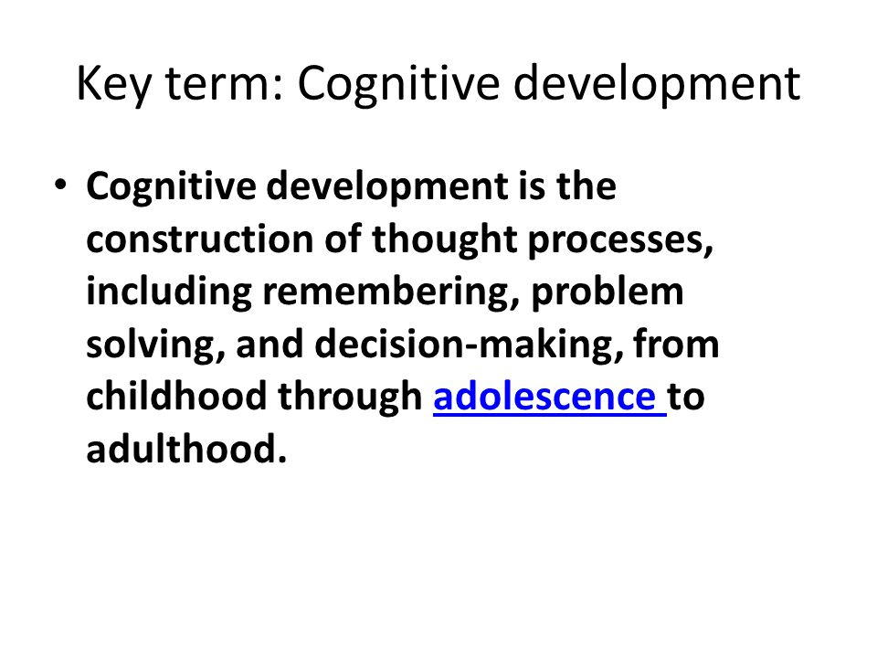 Key term: Cognitive development Cognitive development is the construction of thought processes, including remembering, problem solving, and decision-m