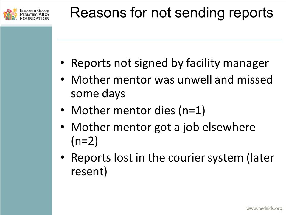 Reasons for not sending reports Reports not signed by facility manager Mother mentor was unwell and missed some days Mother mentor dies (n=1) Mother mentor got a job elsewhere (n=2) Reports lost in the courier system (later resent)