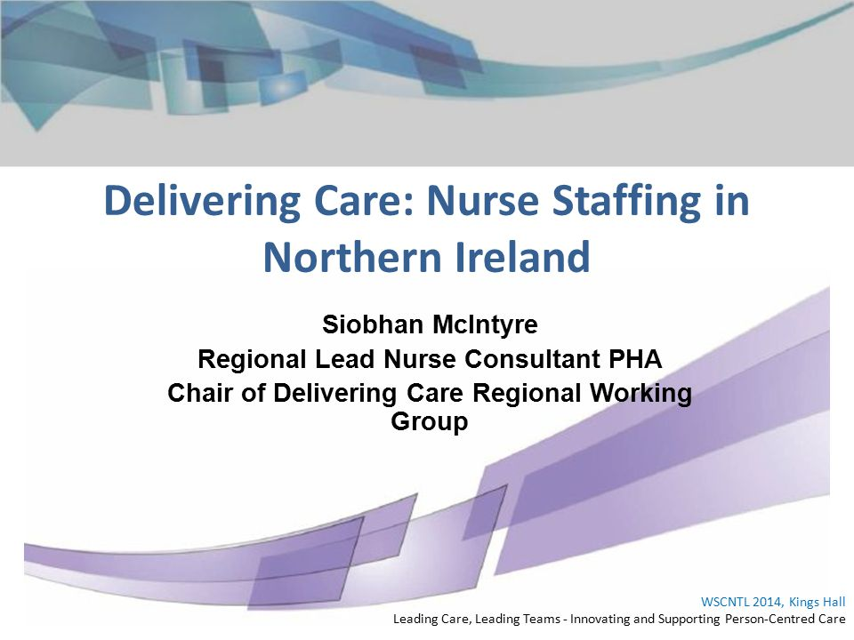 Delivering Care: Nurse Staffing in Northern Ireland WSCNTL 2014, Kings Hall Leading Care, Leading Teams - Innovating and Supporting Person-Centred Care Siobhan McIntyre Regional Lead Nurse Consultant PHA Chair of Delivering Care Regional Working Group