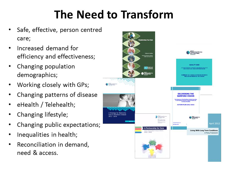 The Need to Transform Safe, effective, person centred care; Increased demand for efficiency and effectiveness; Changing population demographics; Working closely with GPs; Changing patterns of disease eHealth / Telehealth; Changing lifestyle; Changing public expectations; Inequalities in health; Reconciliation in demand, need & access.