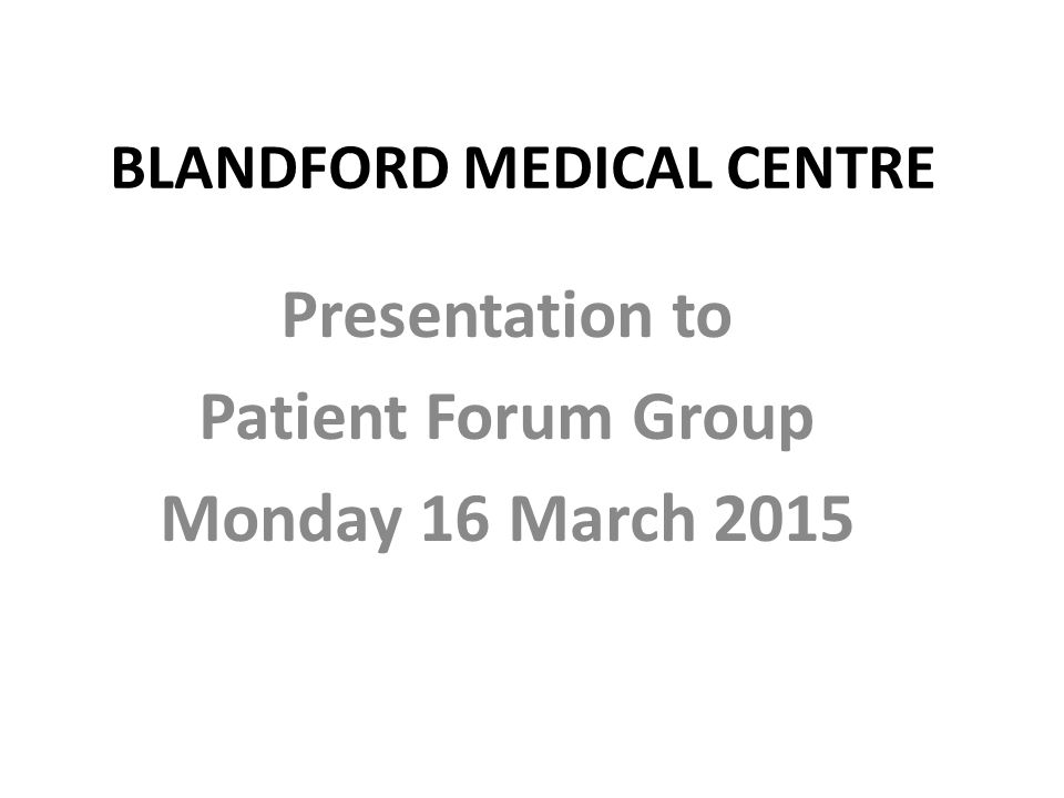 BLANDFORD MEDICAL CENTRE Presentation to Patient Forum Group Monday 16 March 2015