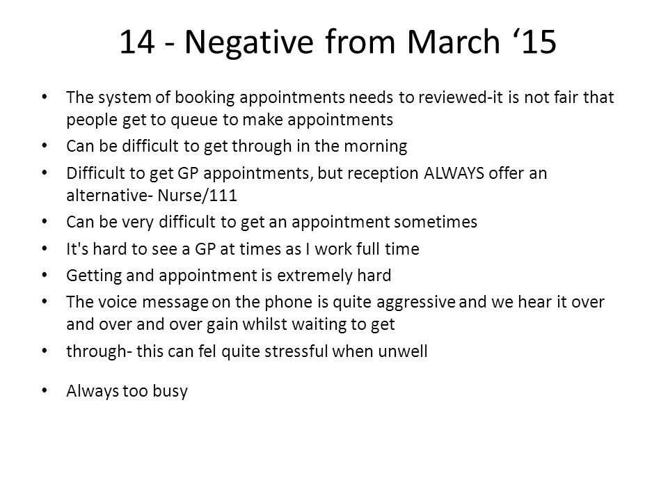 14 - Negative from March '15 The system of booking appointments needs to reviewed-it is not fair that people get to queue to make appointments Can be difficult to get through in the morning Difficult to get GP appointments, but reception ALWAYS offer an alternative- Nurse/111 Can be very difficult to get an appointment sometimes It s hard to see a GP at times as I work full time Getting and appointment is extremely hard The voice message on the phone is quite aggressive and we hear it over and over and over gain whilst waiting to get through- this can fel quite stressful when unwell Always too busy
