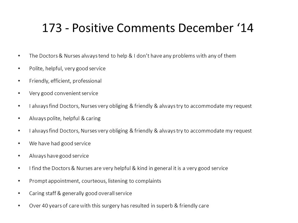 173 - Positive Comments December '14 The Doctors & Nurses always tend to help & I don't have any problems with any of them Polite, helpful, very good service Friendly, efficient, professional Very good convenient service I always find Doctors, Nurses very obliging & friendly & always try to accommodate my request Always polite, helpful & caring I always find Doctors, Nurses very obliging & friendly & always try to accommodate my request We have had good service Always have good service I find the Doctors & Nurses are very helpful & kind in general it is a very good service Prompt appointment, courteous, listening to complaints Caring staff & generally good overall service Over 40 years of care with this surgery has resulted in superb & friendly care