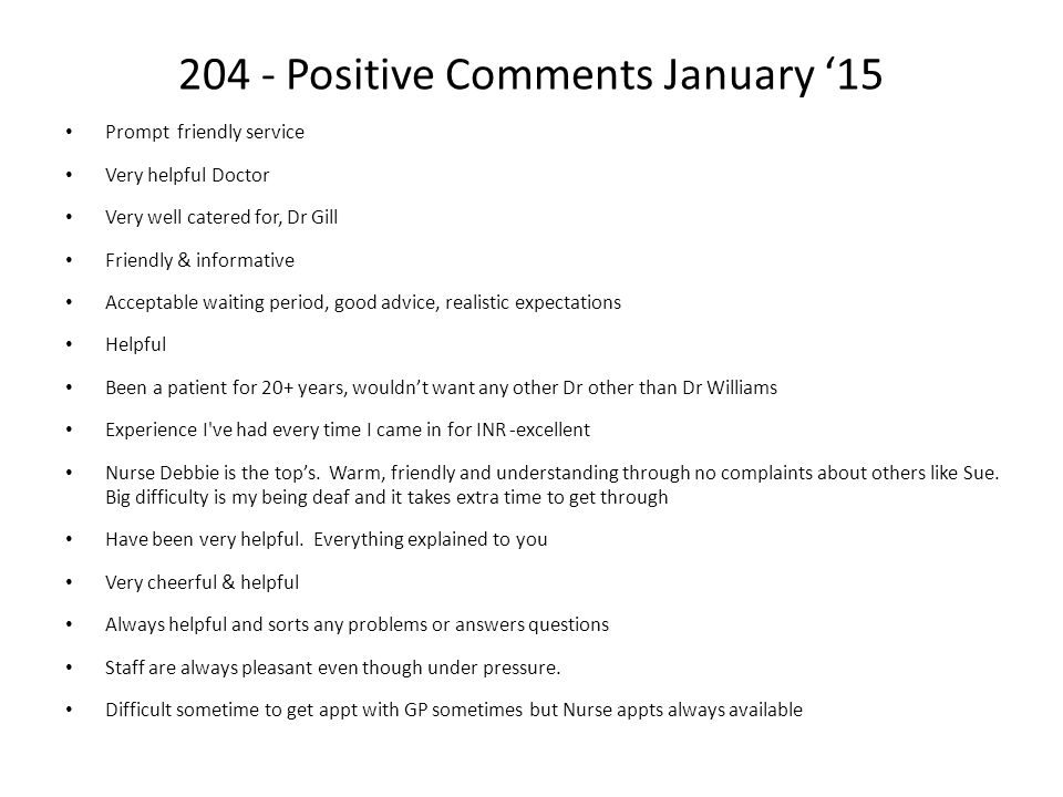204 - Positive Comments January '15 Prompt friendly service Very helpful Doctor Very well catered for, Dr Gill Friendly & informative Acceptable waiti