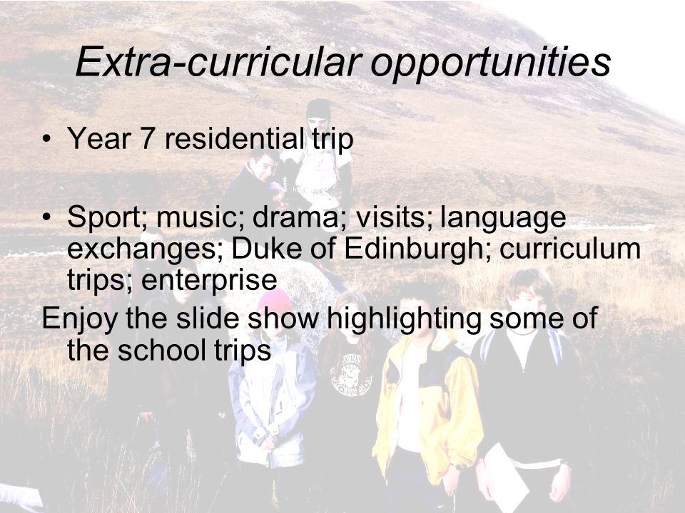 Extra-curricular opportunities Year 7 residential trip Sport; music; drama; visits; language exchanges; Duke of Edinburgh; curriculum trips; enterprise Enjoy the slide show highlighting some of the school trips