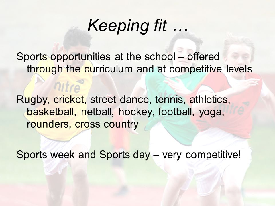 Keeping fit … Sports opportunities at the school – offered through the curriculum and at competitive levels Rugby, cricket, street dance, tennis, athletics, basketball, netball, hockey, football, yoga, rounders, cross country Sports week and Sports day – very competitive!