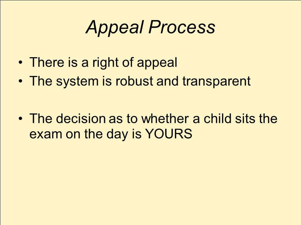 Appeal Process There is a right of appeal The system is robust and transparent The decision as to whether a child sits the exam on the day is YOURS