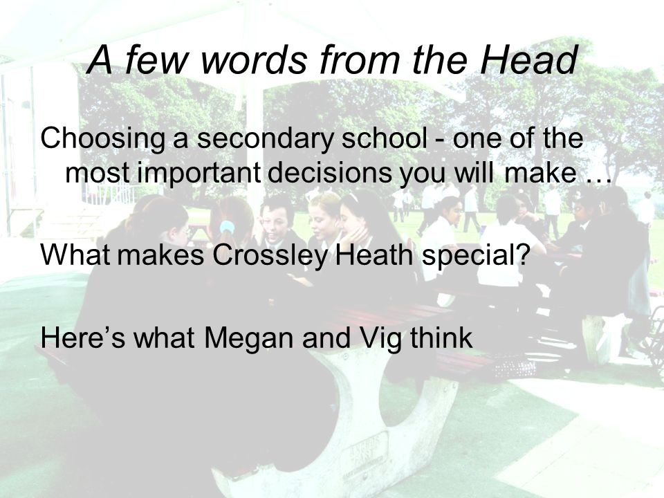 A few words from the Head Choosing a secondary school - one of the most important decisions you will make … What makes Crossley Heath special.