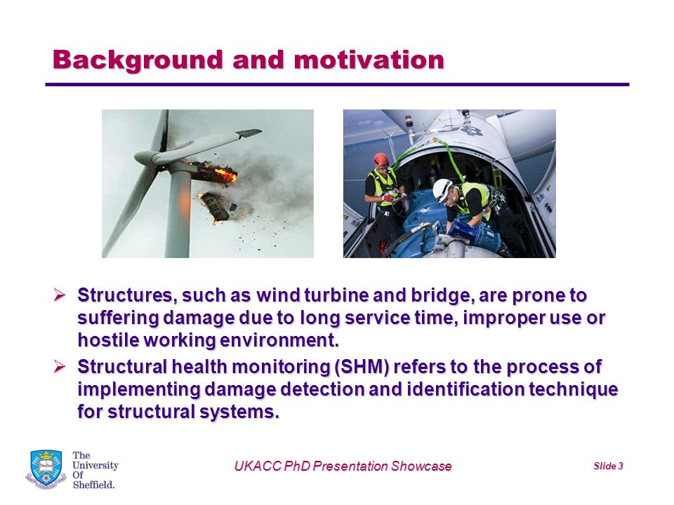 UKACC PhD Presentation Showcase Slide 4 Background and motivation  SHM can be achieved by measuring various signals related to the structure health status (such as vibration, acoustic emission), such that the change of the features extracted from measurements can indicate a developing structural damage.