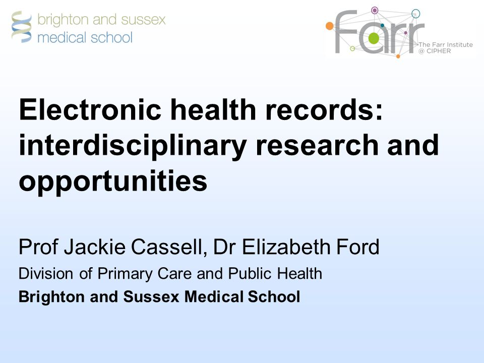 Electronic health records: interdisciplinary research and opportunities Prof Jackie Cassell, Dr Elizabeth Ford Division of Primary Care and Public Health Brighton and Sussex Medical School