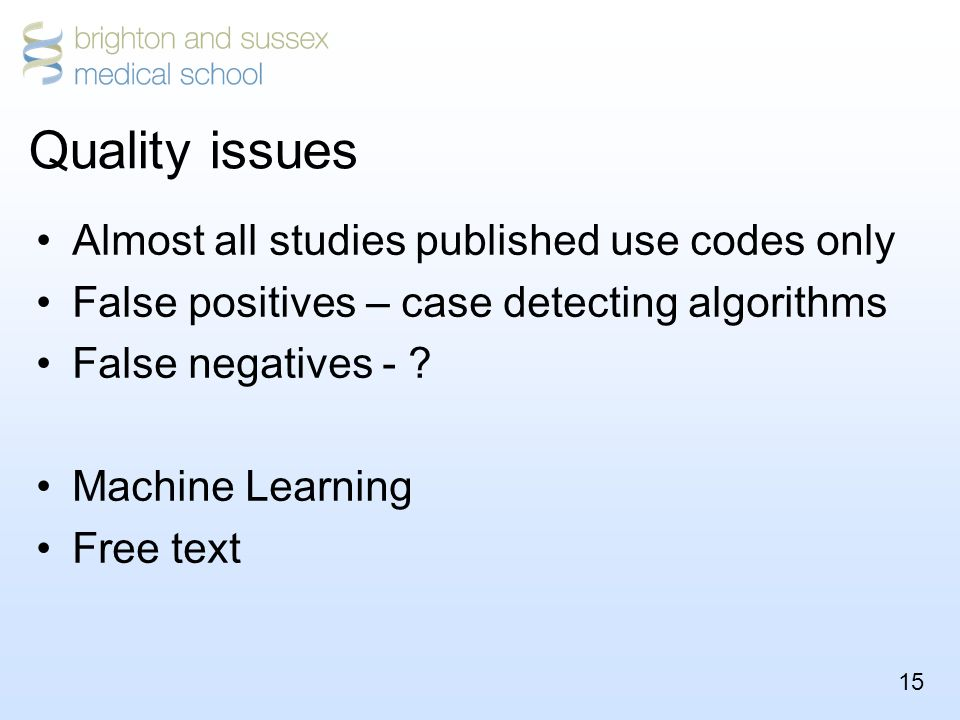 15 Quality issues Almost all studies published use codes only False positives – case detecting algorithms False negatives - .
