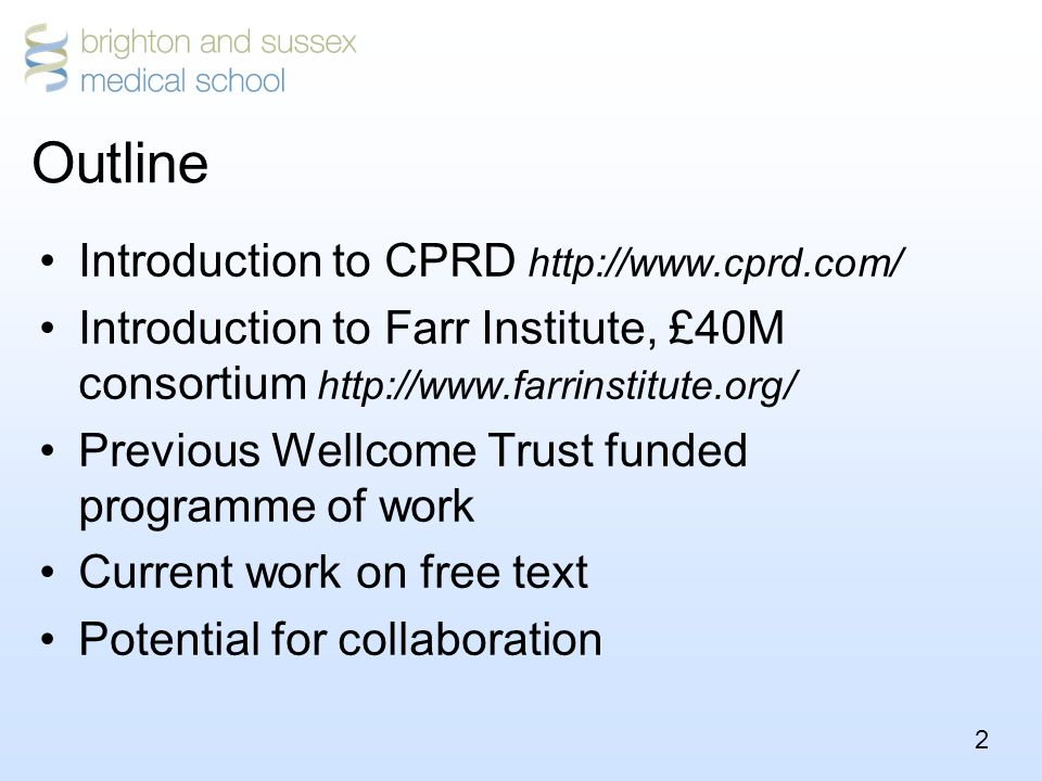 2 Outline Introduction to CPRD http://www.cprd.com/ Introduction to Farr Institute, £40M consortium http://www.farrinstitute.org/ Previous Wellcome Trust funded programme of work Current work on free text Potential for collaboration