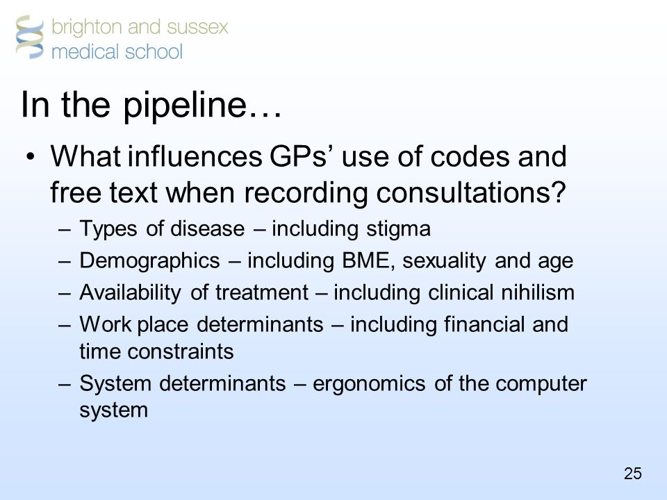 25 In the pipeline… What influences GPs' use of codes and free text when recording consultations.