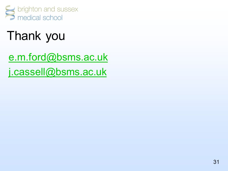 31 Thank you e.m.ford@bsms.ac.uk j.cassell@bsms.ac.uk