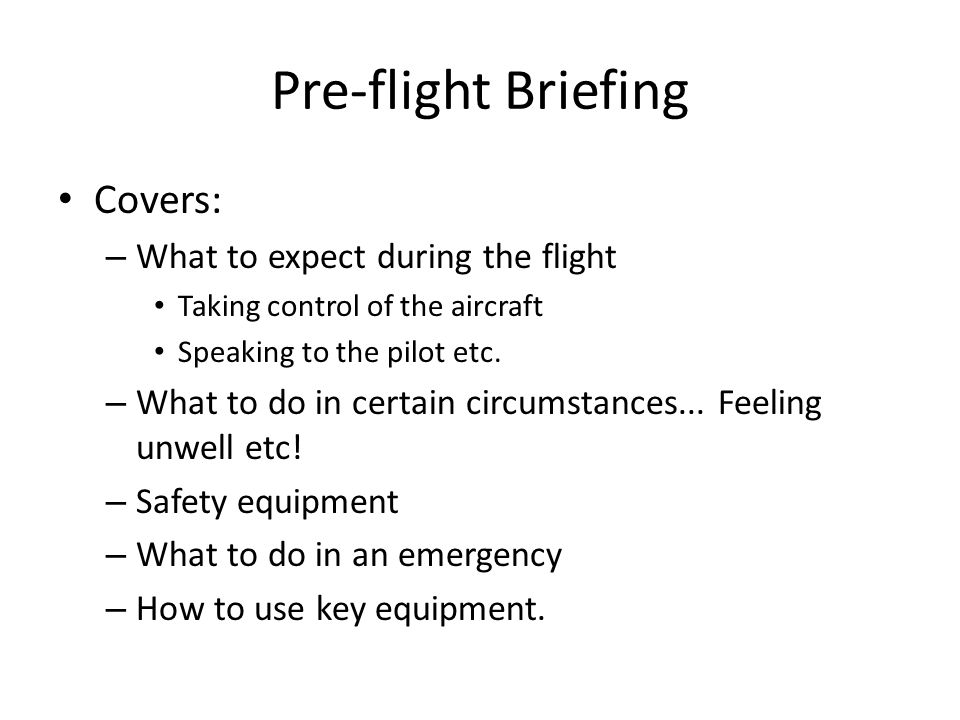 Pre-flight Briefing Covers: – What to expect during the flight Taking control of the aircraft Speaking to the pilot etc. – What to do in certain circu