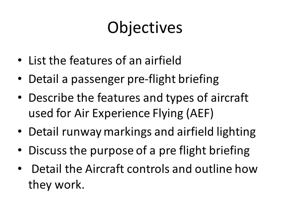 Objectives List the features of an airfield Detail a passenger pre-flight briefing Describe the features and types of aircraft used for Air Experience