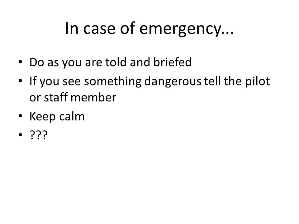 In case of emergency... Do as you are told and briefed If you see something dangerous tell the pilot or staff member Keep calm ???