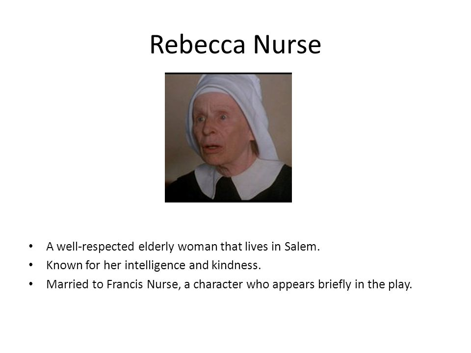 Rebecca Nurse A well-respected elderly woman that lives in Salem. Known for her intelligence and kindness. Married to Francis Nurse, a character who a