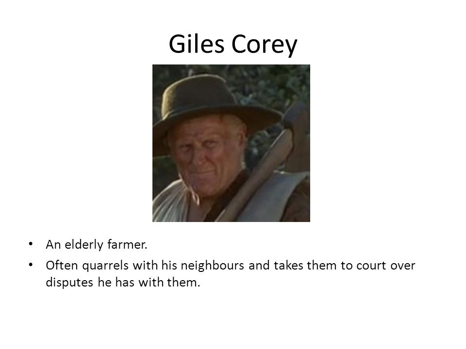Giles Corey An elderly farmer. Often quarrels with his neighbours and takes them to court over disputes he has with them.