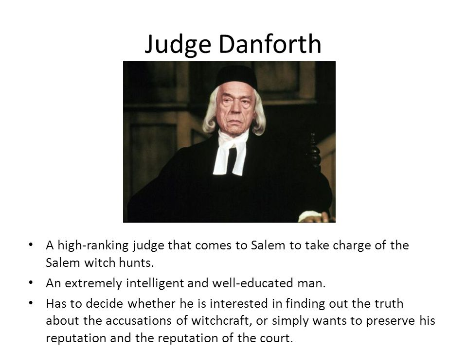 Judge Danforth A high-ranking judge that comes to Salem to take charge of the Salem witch hunts. An extremely intelligent and well-educated man. Has t