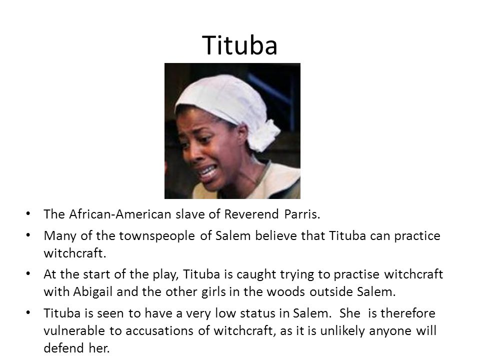 Tituba The African-American slave of Reverend Parris. Many of the townspeople of Salem believe that Tituba can practice witchcraft. At the start of th