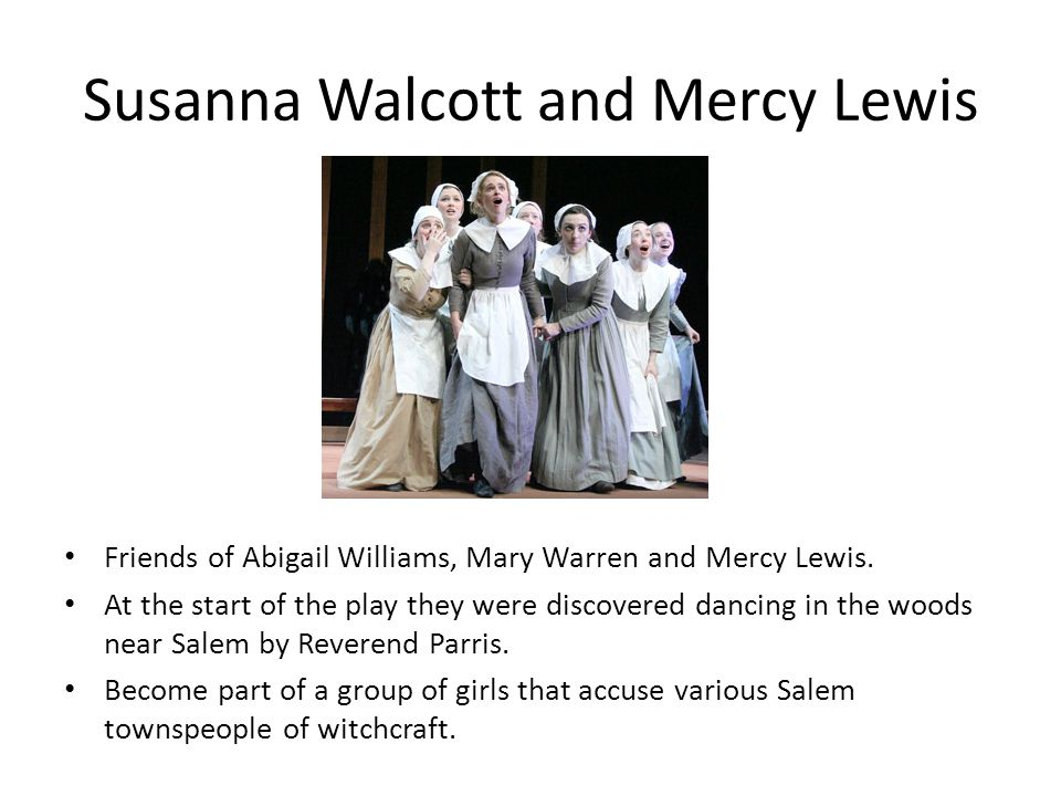 Susanna Walcott and Mercy Lewis Friends of Abigail Williams, Mary Warren and Mercy Lewis. At the start of the play they were discovered dancing in the