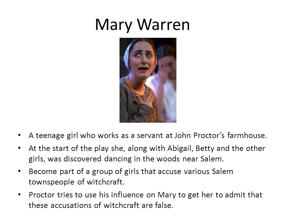 Mary Warren A teenage girl who works as a servant at John Proctor's farmhouse. At the start of the play she, along with Abigail, Betty and the other g