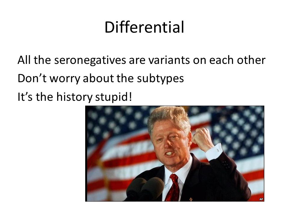 Differential All the seronegatives are variants on each other Don't worry about the subtypes It's the history stupid!