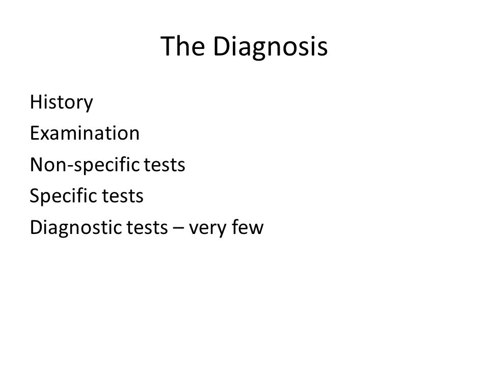 The Diagnosis History Examination Non-specific tests Specific tests Diagnostic tests – very few