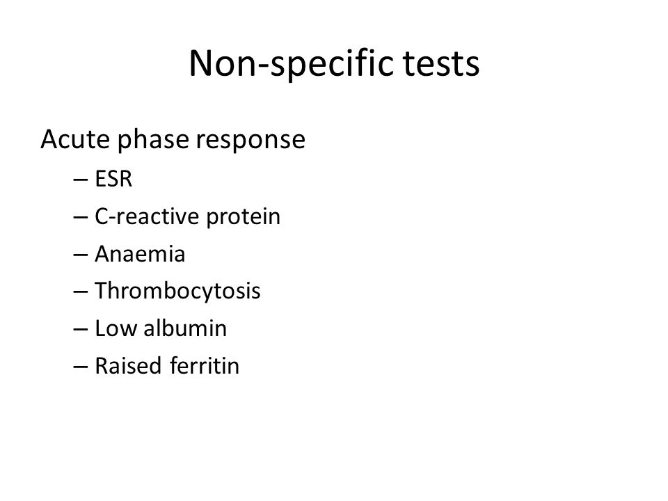 Non-specific tests Acute phase response – ESR – C-reactive protein – Anaemia – Thrombocytosis – Low albumin – Raised ferritin