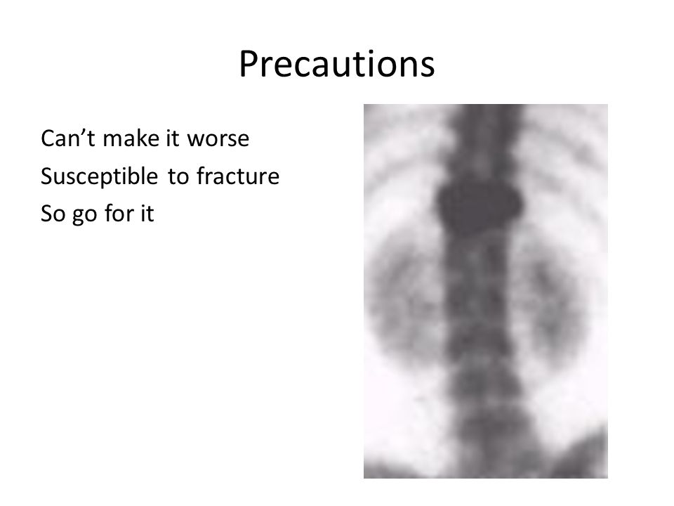 Precautions Can't make it worse Susceptible to fracture So go for it