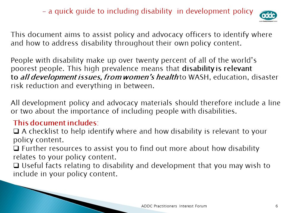  Disability is an international development issue because  approximately 80 per cent of those with disabilities  globally live in developing countries where they  constitute over 20 per cent of the poorest of the poor.