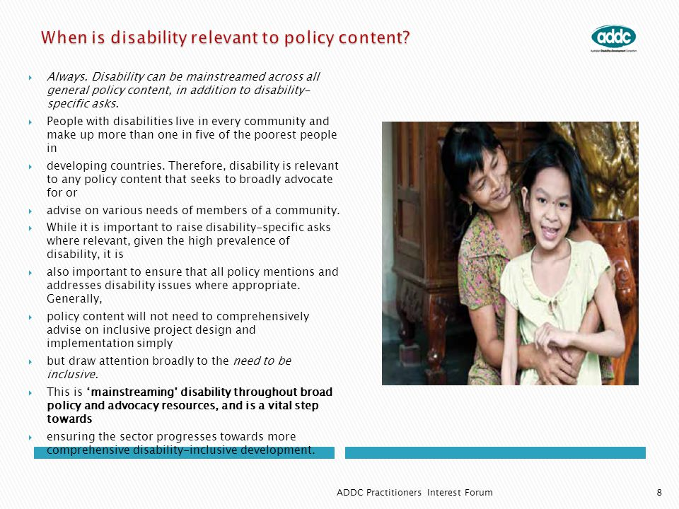  Always. Disability can be mainstreamed across all general policy content, in addition to disability- specific asks.  People with disabilities live